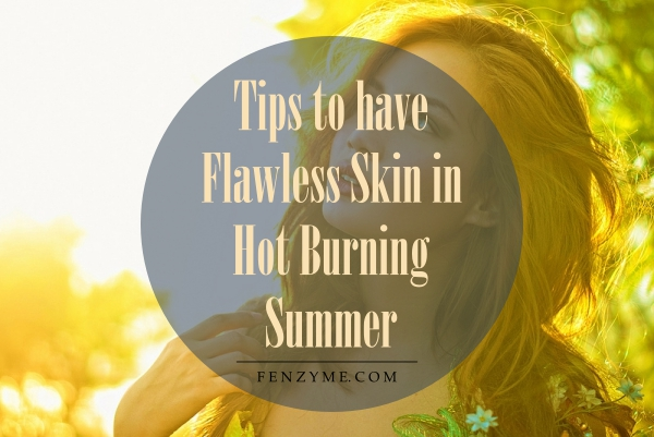 Tips to have Flawless Skin in Hot Burning Summer1.1